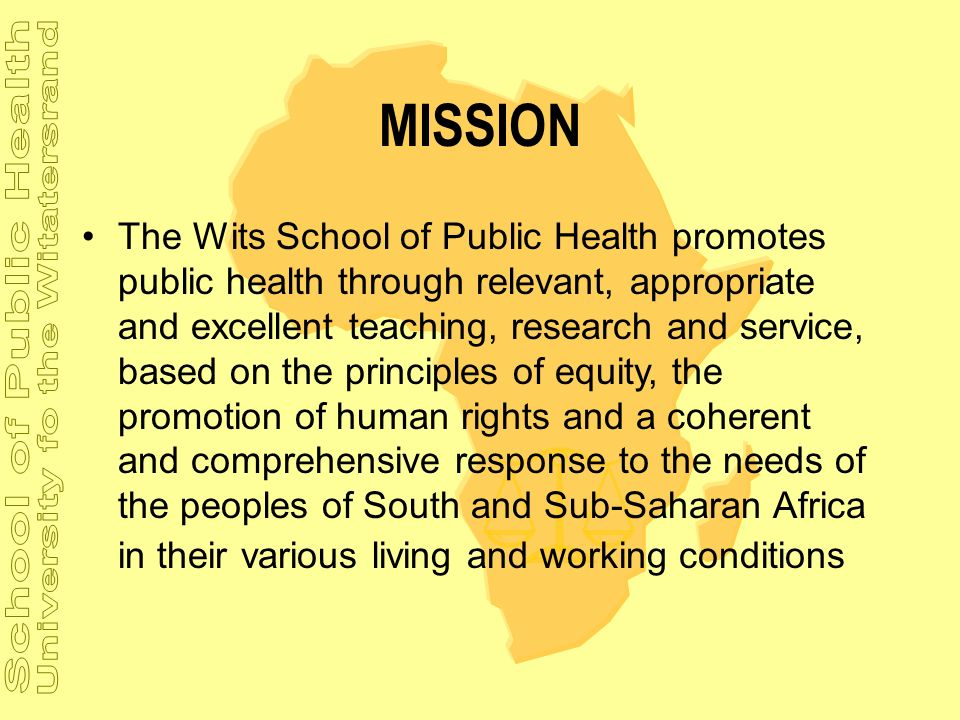 MISSION The Wits School of Public Health promotes public health through relevant, appropriate and excellent teaching, research and service, based on t