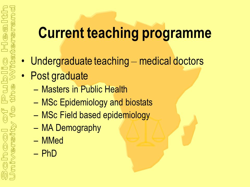 Current teaching programme Undergraduate teaching – medical doctors Post graduate –Masters in Public Health –MSc Epidemiology and biostats –MSc Field