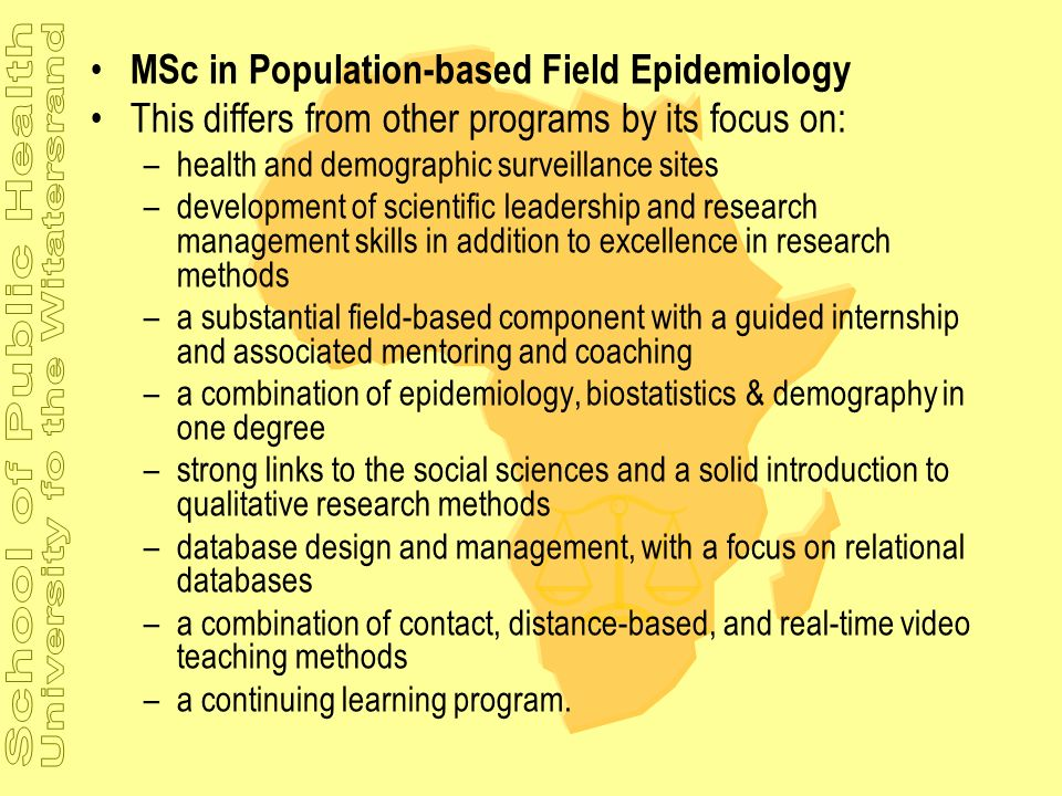 MSc in Population-based Field Epidemiology This differs from other programs by its focus on: –health and demographic surveillance sites –development o