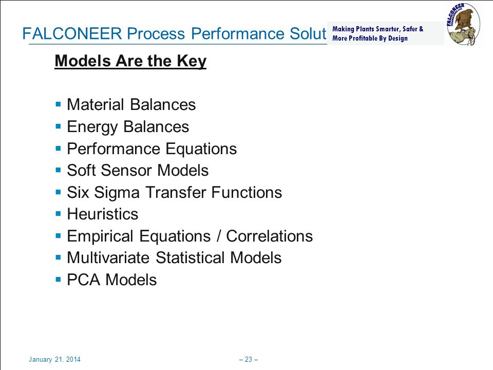 Process, Power & Marine January 21, 2014– 24 – Method Of Minimal Evidence Example Secondary Model (Eliminates Flow 1 ) SM 1 = 0 = Flow 2 * cp * (Temp 2 – Temp 1 ) – Flow 3 * cp * (Temp 3 – Temp 1 ) Primary Models (Mass and Energy Balances) PM 1 = 0 = Flow 1 + Flow 2 – Flow 3 – Leaks PM 2 = 0 = Flow 1 * cp * Temperature 1 + Flow 2 * cp * Temperature 2 – Flow 3 * cp * Temperature 3 – Leaks * cp * Temperatures Making Plants Smarter, Safer & More Profitable By Design