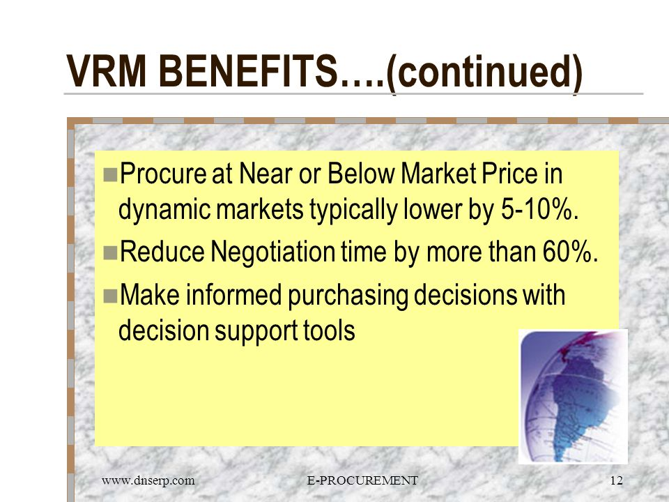 www.dnserp.comE-PROCUREMENT12 VRM BENEFITS….(continued) Procure at Near or Below Market Price in dynamic markets typically lower by 5-10%. Reduce Nego