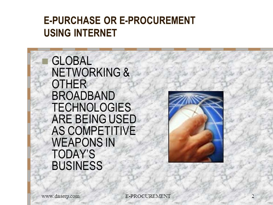 www.dnserp.comE-PROCUREMENT2 E-PURCHASE OR E-PROCUREMENT USING INTERNET GLOBAL NETWORKING & OTHER BROADBAND TECHNOLOGIES ARE BEING USED AS COMPETITIVE