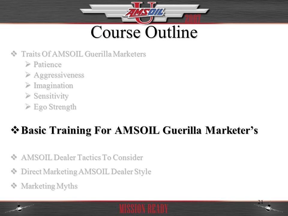 21 Course Outline Traits Of AMSOIL Guerilla Marketers Traits Of AMSOIL Guerilla Marketers Patience Patience Aggressiveness Aggressiveness Imagination