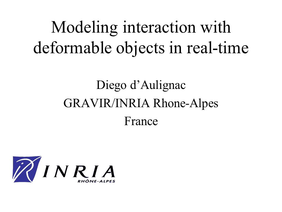 Modeling interaction with deformable objects in real-time Diego dAulignac GRAVIR/INRIA Rhone-Alpes France