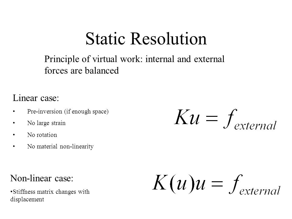 Static Resolution Principle of virtual work: internal and external forces are balanced Linear case: Pre-inversion (if enough space) No large strain No rotation No material non-linearity Non-linear case: Stiffness matrix changes with displacement