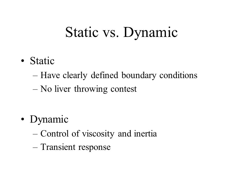 Static vs. Dynamic Static –Have clearly defined boundary conditions –No liver throwing contest Dynamic –Control of viscosity and inertia –Transient re