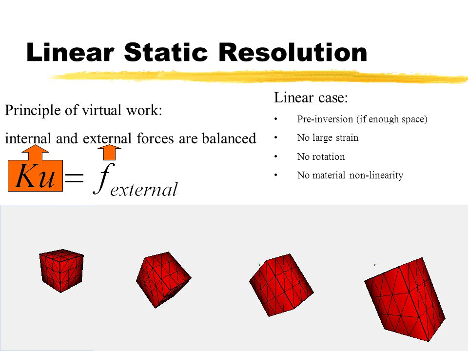 16 Linear Static Resolution Principle of virtual work: internal and external forces are balanced Linear case: Pre-inversion (if enough space) No large