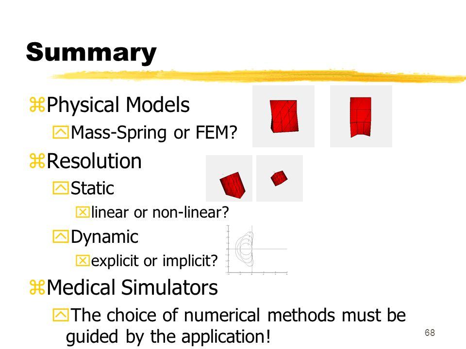 68 Summary zPhysical Models yMass-Spring or FEM? zResolution yStatic xlinear or non-linear? yDynamic xexplicit or implicit? zMedical Simulators yThe c