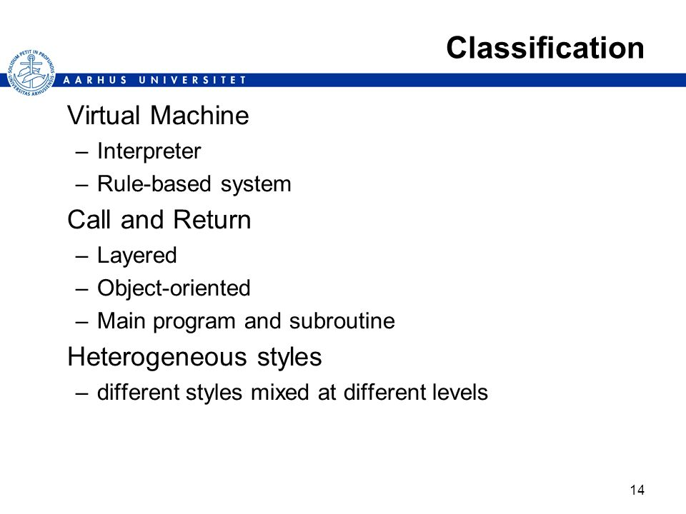 14 Classification Virtual Machine –Interpreter –Rule-based system Call and Return –Layered –Object-oriented –Main program and subroutine Heterogeneous