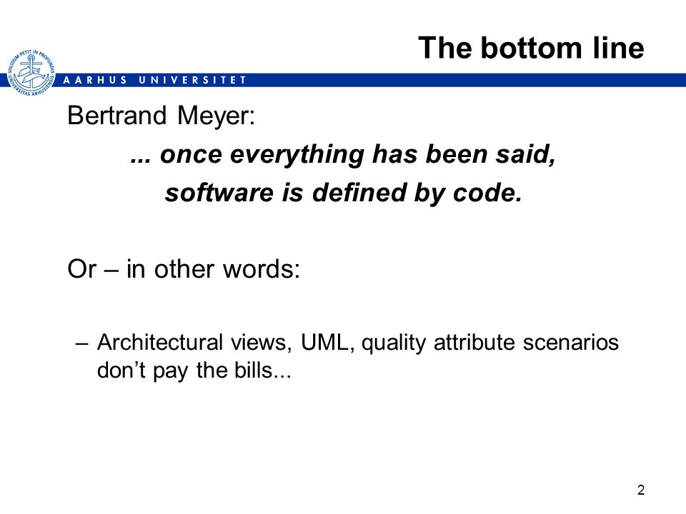 2 The bottom line Bertrand Meyer:... once everything has been said, software is defined by code. Or – in other words: –Architectural views, UML, quali