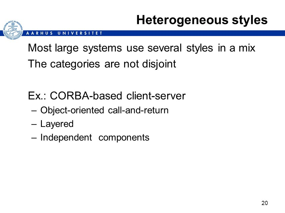 20 Heterogeneous styles Most large systems use several styles in a mix The categories are not disjoint Ex.: CORBA-based client-server –Object-oriented