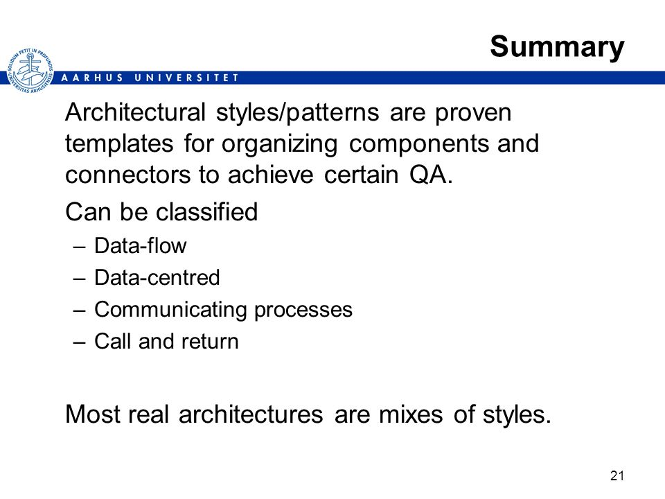 21 Summary Architectural styles/patterns are proven templates for organizing components and connectors to achieve certain QA. Can be classified –Data-