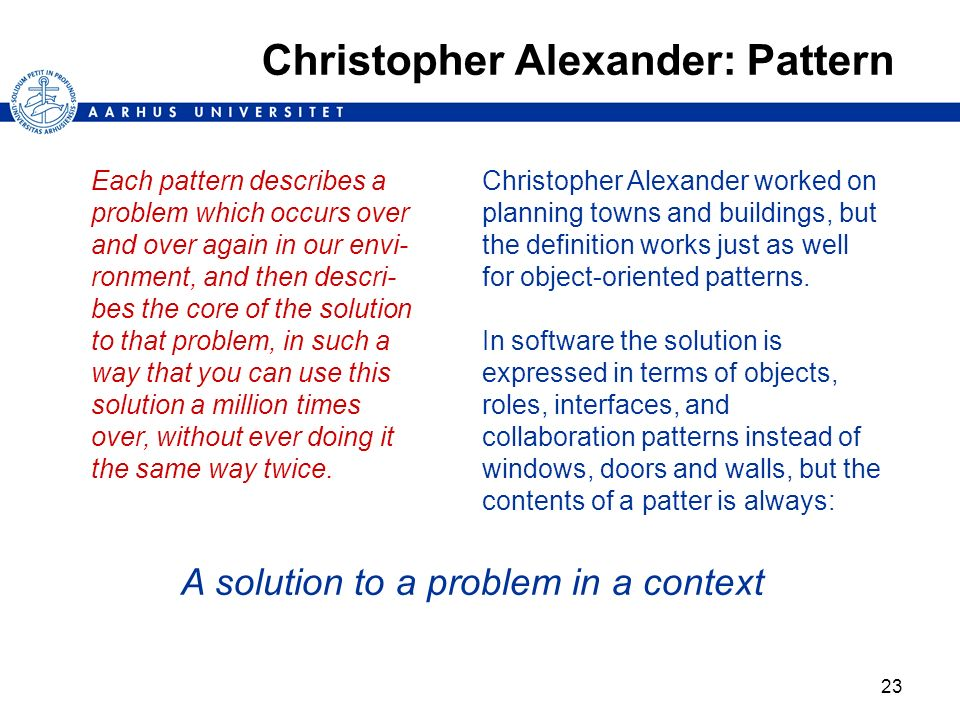 23 Christopher Alexander: Pattern Each pattern describes a problem which occurs over and over again in our envi- ronment, and then descri- bes the cor