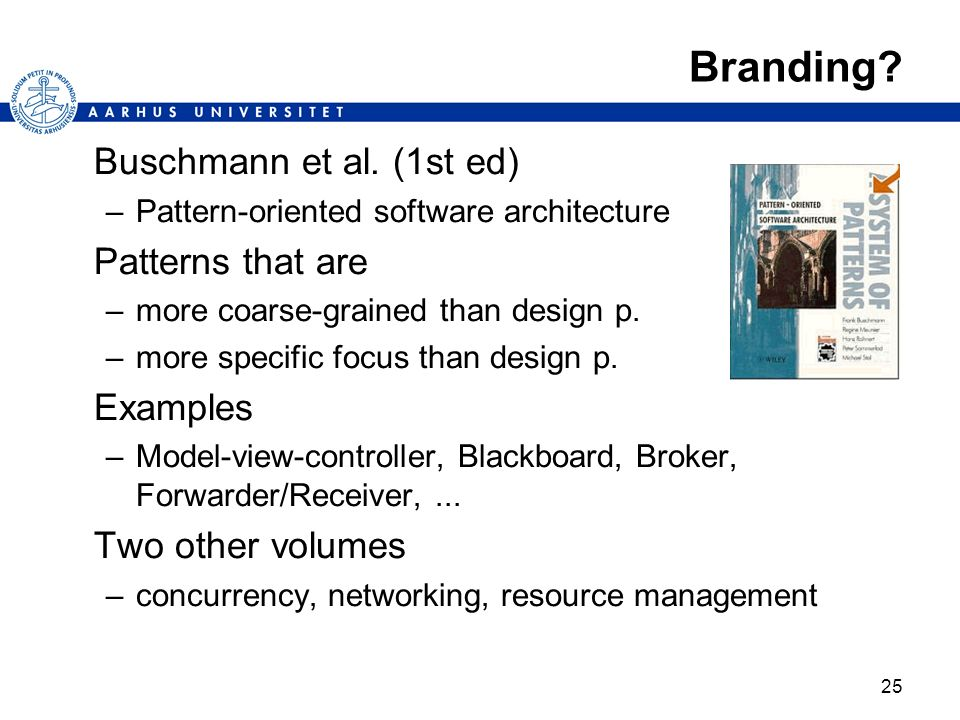 25 Branding? Buschmann et al. (1st ed) –Pattern-oriented software architecture Patterns that are –more coarse-grained than design p. –more specific fo