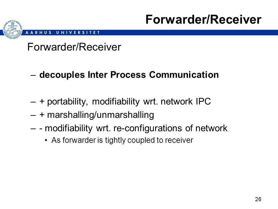 26 Forwarder/Receiver –decouples Inter Process Communication –+ portability, modifiability wrt. network IPC –+ marshalling/unmarshalling –- modifiabil