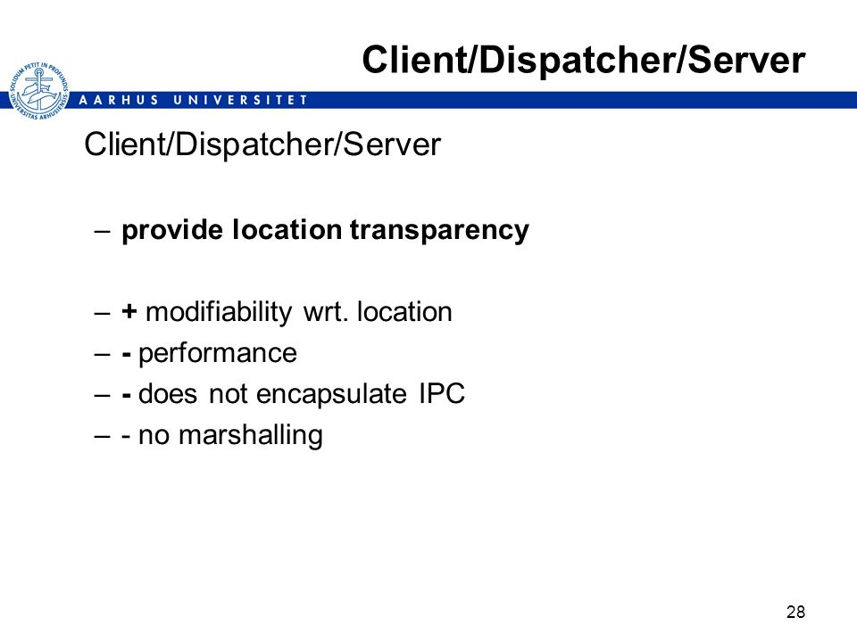 28 Client/Dispatcher/Server –provide location transparency –+ modifiability wrt. location –- performance –- does not encapsulate IPC –- no marshalling