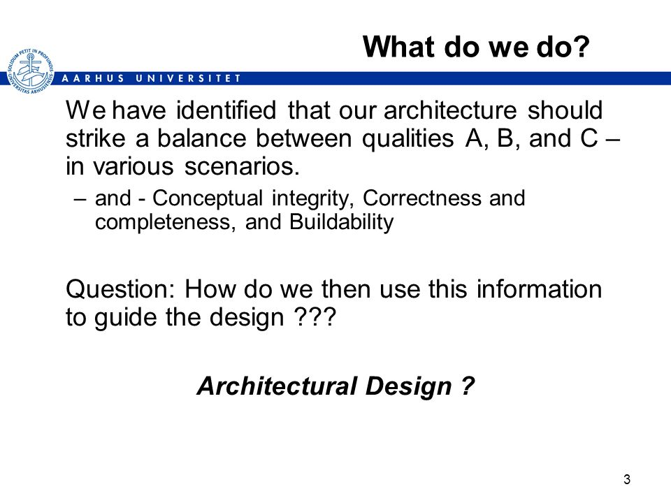 3 What do we do? We have identified that our architecture should strike a balance between qualities A, B, and C – in various scenarios. –and - Concept