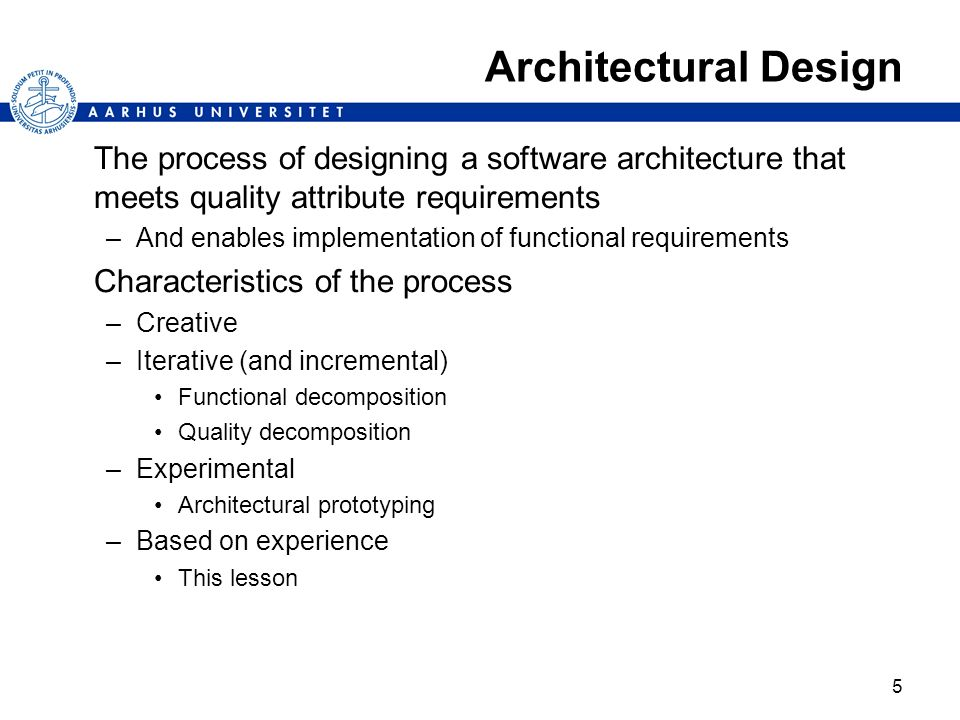 5 Architectural Design The process of designing a software architecture that meets quality attribute requirements –And enables implementation of funct