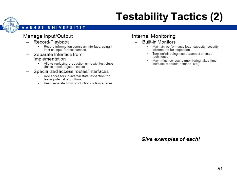 51 Testability Tactics (2) Manage Input/Output –Record/Playback Record information across an interface, using it later as input for test harness –Sepa