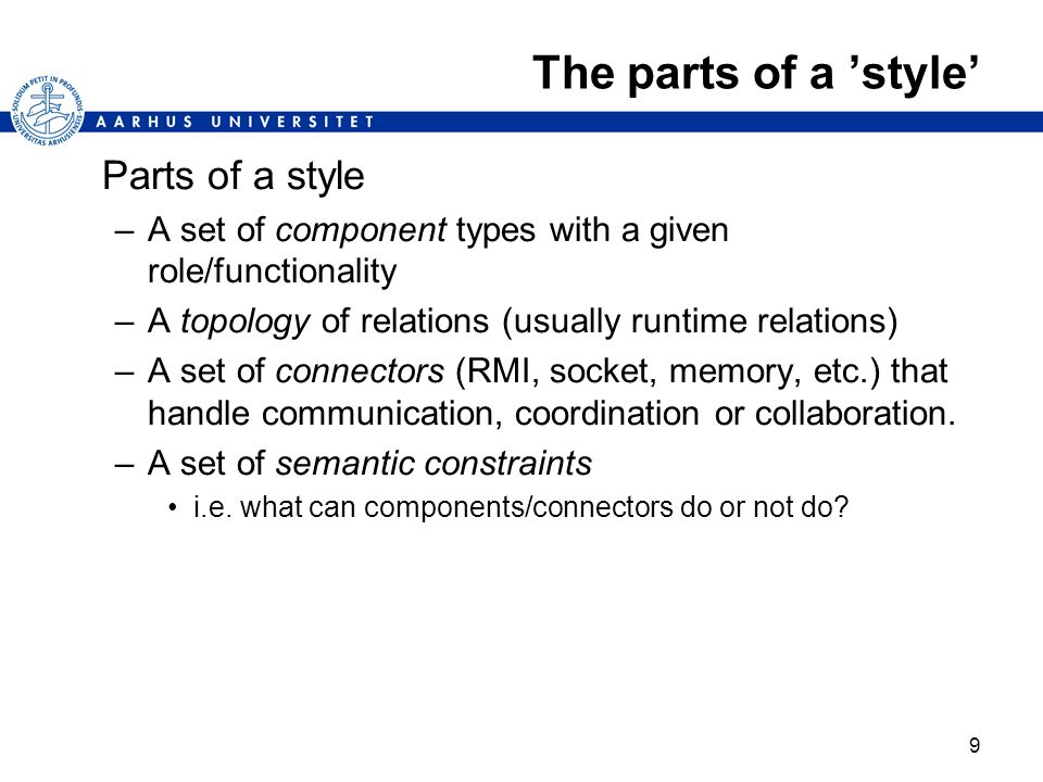 9 The parts of a style Parts of a style –A set of component types with a given role/functionality –A topology of relations (usually runtime relations)