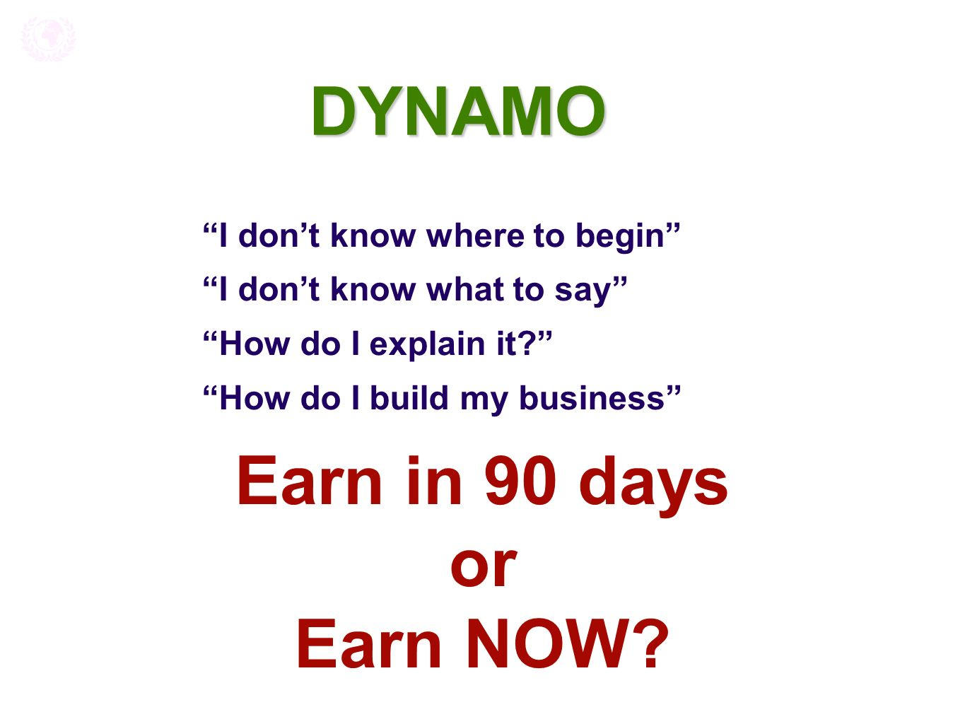 DYNAMO I dont know where to begin I dont know what to say How do I explain it? How do I build my business Earn in 90 days or Earn NOW?
