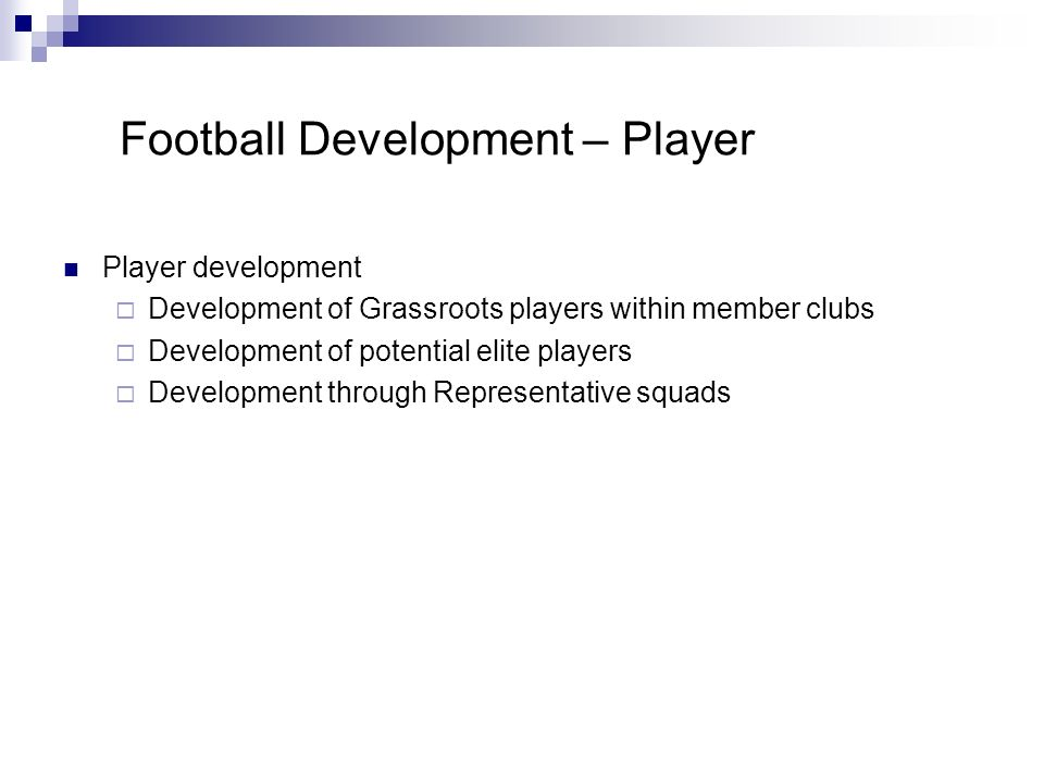 Football Development – Player Player development Development of Grassroots players within member clubs Development of potential elite players Development through Representative squads