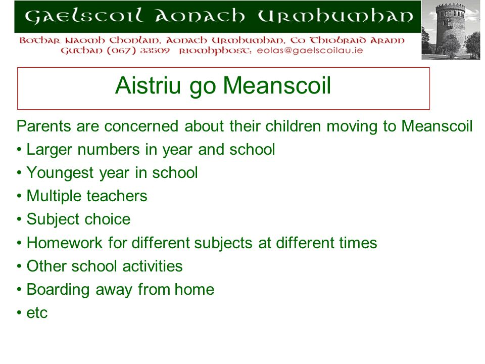 Aistriu go Meanscoil Parents are concerned about their children moving to Meanscoil Larger numbers in year and school Youngest year in school Multiple