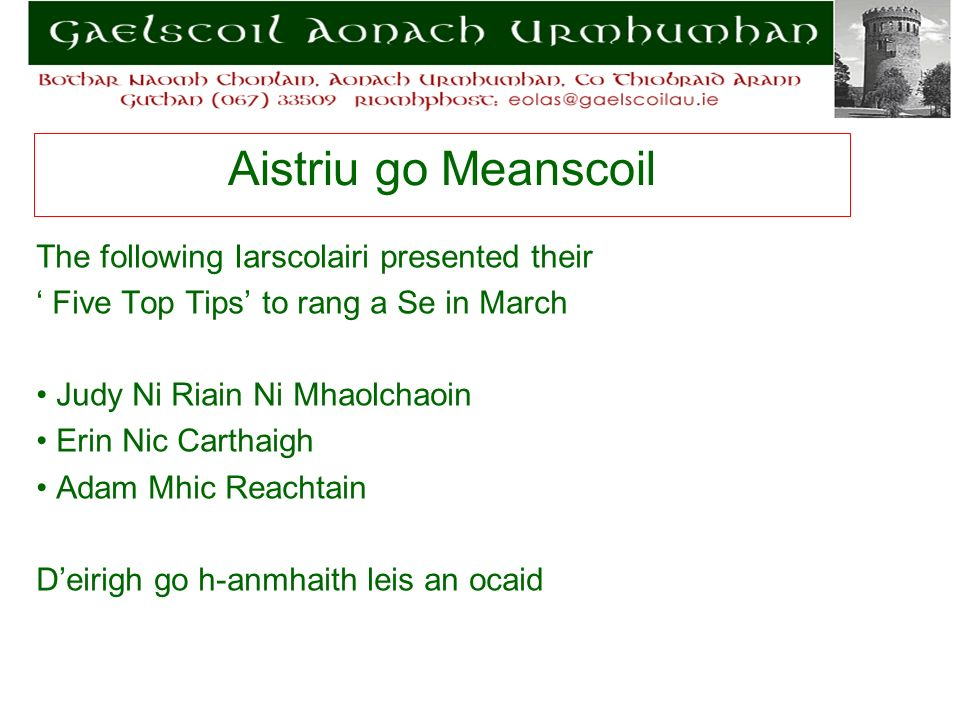 Aistriu go Meanscoil The following Iarscolairi presented their Five Top Tips to rang a Se in March Judy Ni Riain Ni Mhaolchaoin Erin Nic Carthaigh Adam Mhic Reachtain Deirigh go h-anmhaith leis an ocaid