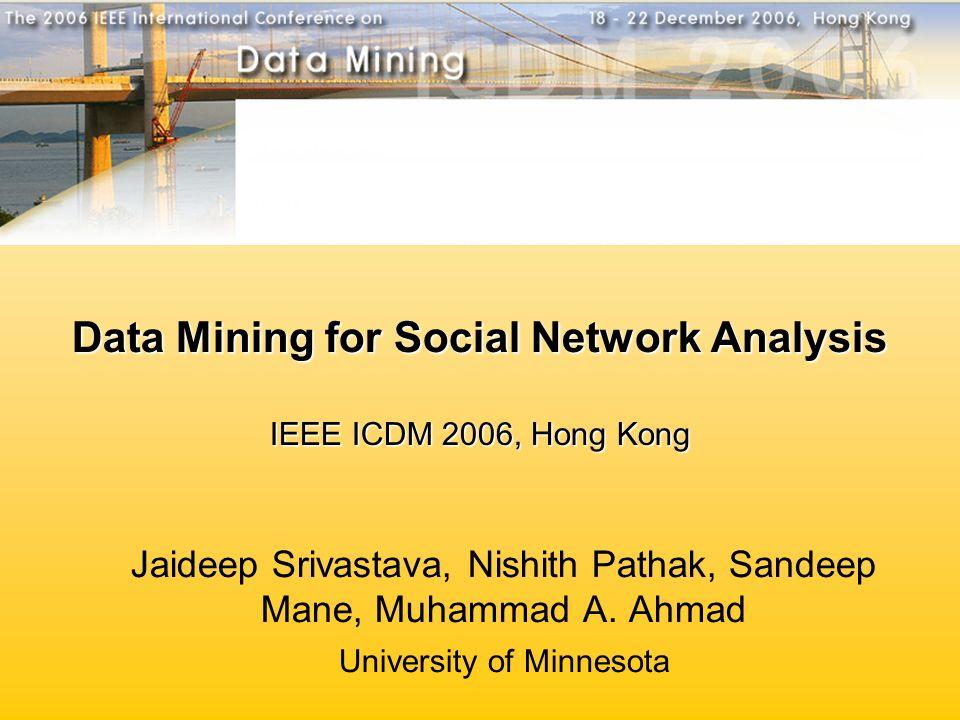 Data Mining for Social Network Analysis IEEE ICDM 2006, Hong Kong Jaideep Srivastava, Nishith Pathak, Sandeep Mane, Muhammad A. Ahmad University of Mi