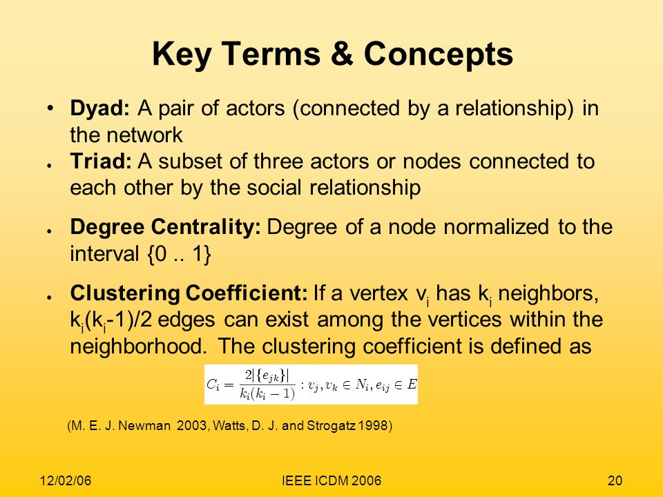 12/02/06IEEE ICDM 200620 Dyad: A pair of actors (connected by a relationship) in the network Triad: A subset of three actors or nodes connected to eac