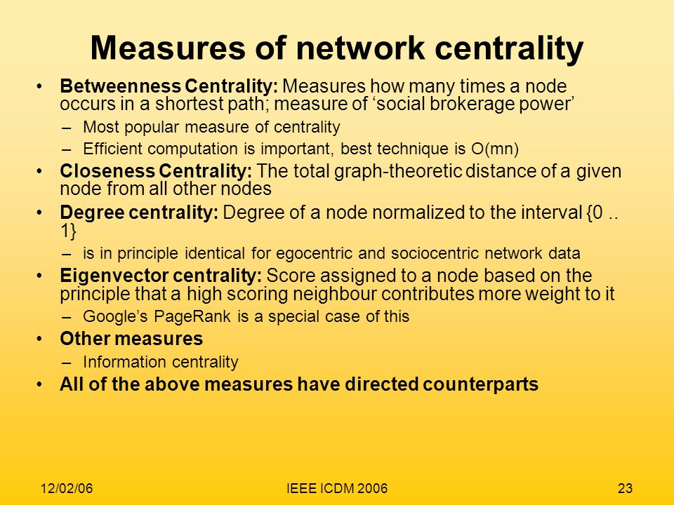 12/02/06IEEE ICDM 200623 Measures of network centrality Betweenness Centrality: Measures how many times a node occurs in a shortest path; measure of s
