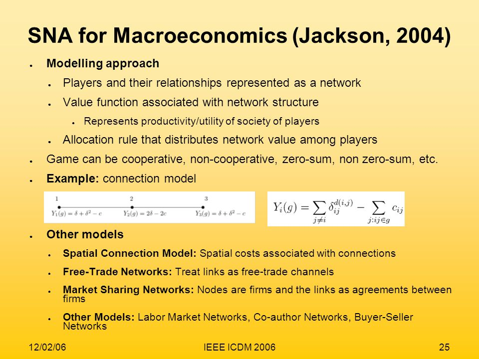 12/02/06IEEE ICDM 200625 SNA for Macroeconomics (Jackson, 2004) Modelling approach Players and their relationships represented as a network Value func