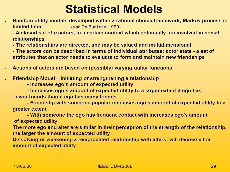 12/02/06IEEE ICDM 200629 Statistical Models (Van De Bunt et al 1999) Random utility models developed within a rational choice framework; Markov proces