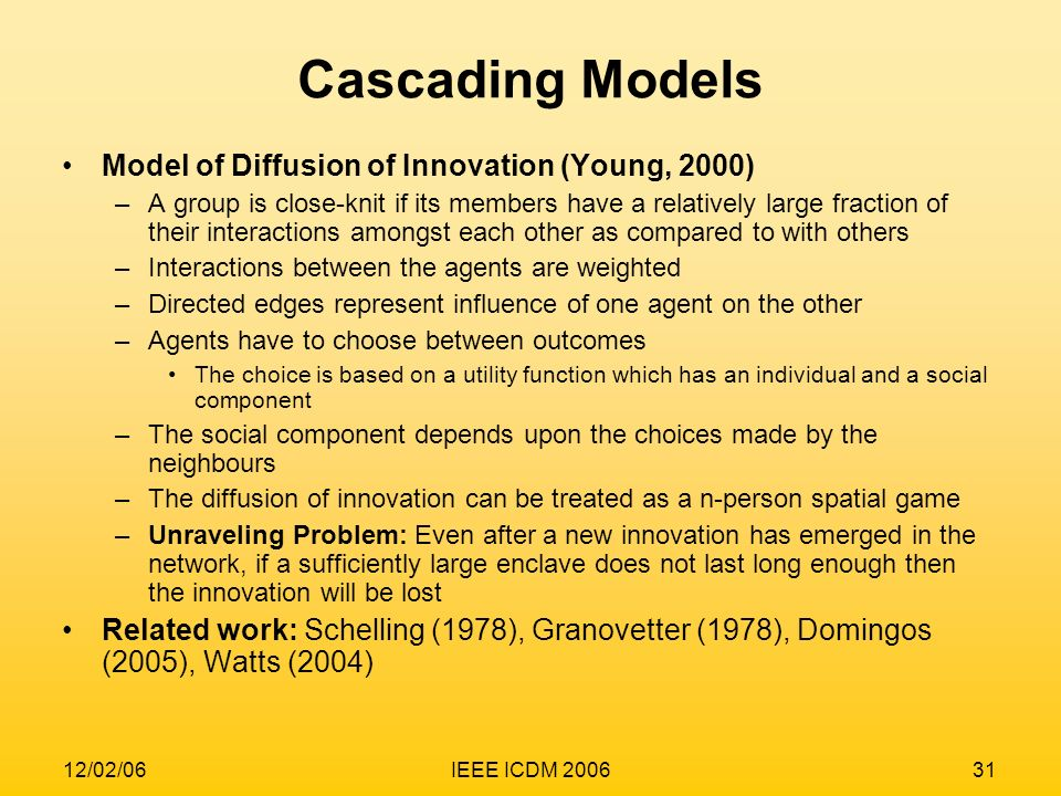 12/02/06IEEE ICDM 200631 Cascading Models Model of Diffusion of Innovation (Young, 2000) –A group is close-knit if its members have a relatively large