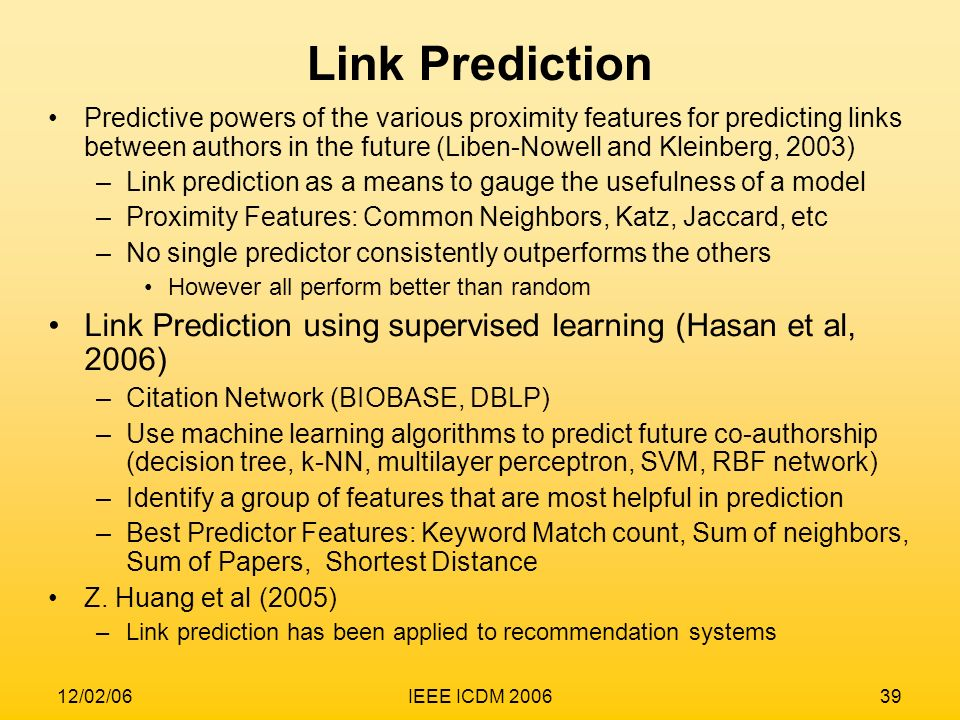 12/02/06IEEE ICDM 200639 Predictive powers of the various proximity features for predicting links between authors in the future (Liben-Nowell and Klei