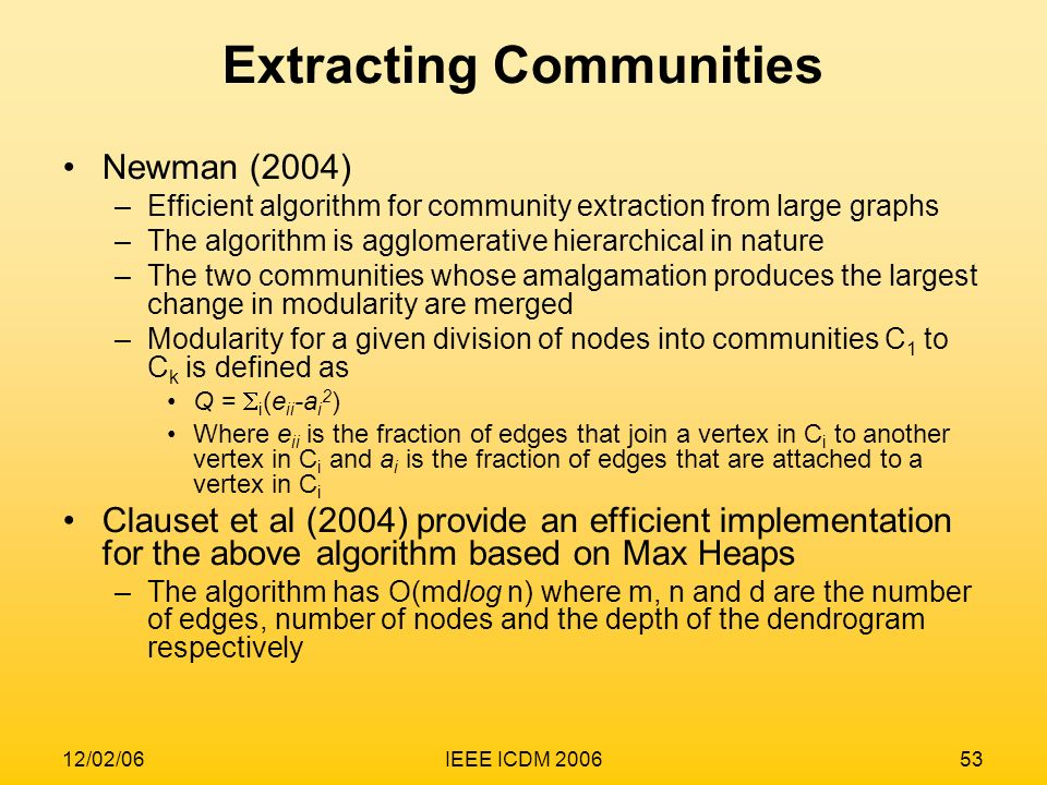 12/02/06IEEE ICDM 200653 Extracting Communities Newman (2004) –Efficient algorithm for community extraction from large graphs –The algorithm is agglom