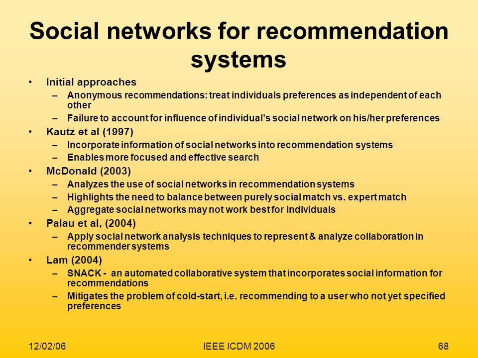 12/02/06IEEE ICDM 200668 Social networks for recommendation systems Initial approaches –Anonymous recommendations: treat individuals preferences as in
