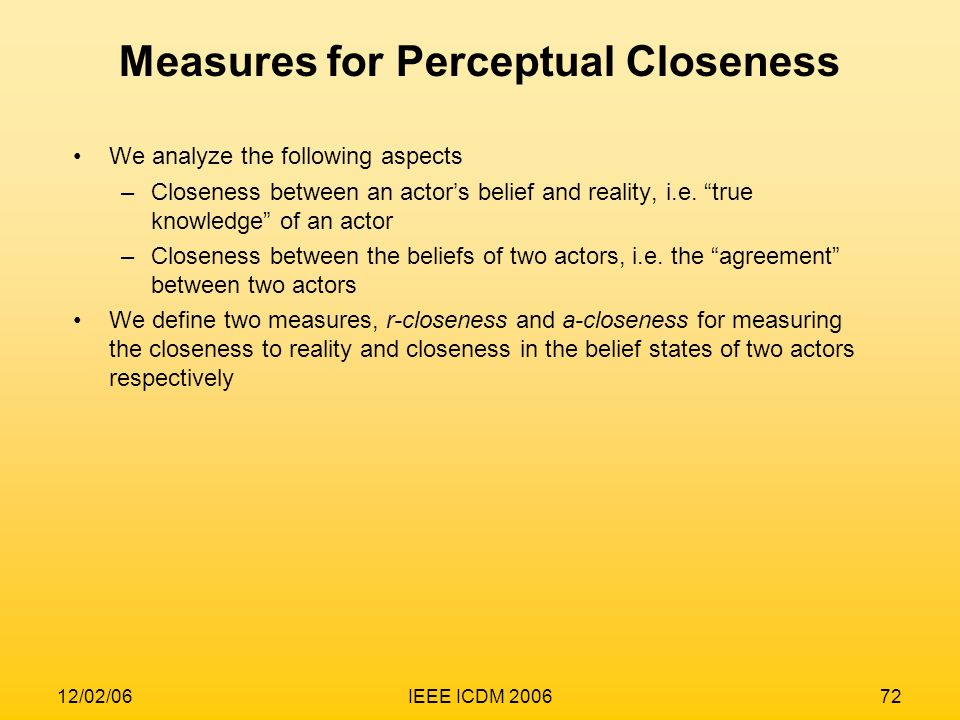 12/02/06IEEE ICDM 200672 Measures for Perceptual Closeness We analyze the following aspects –Closeness between an actors belief and reality, i.e. true