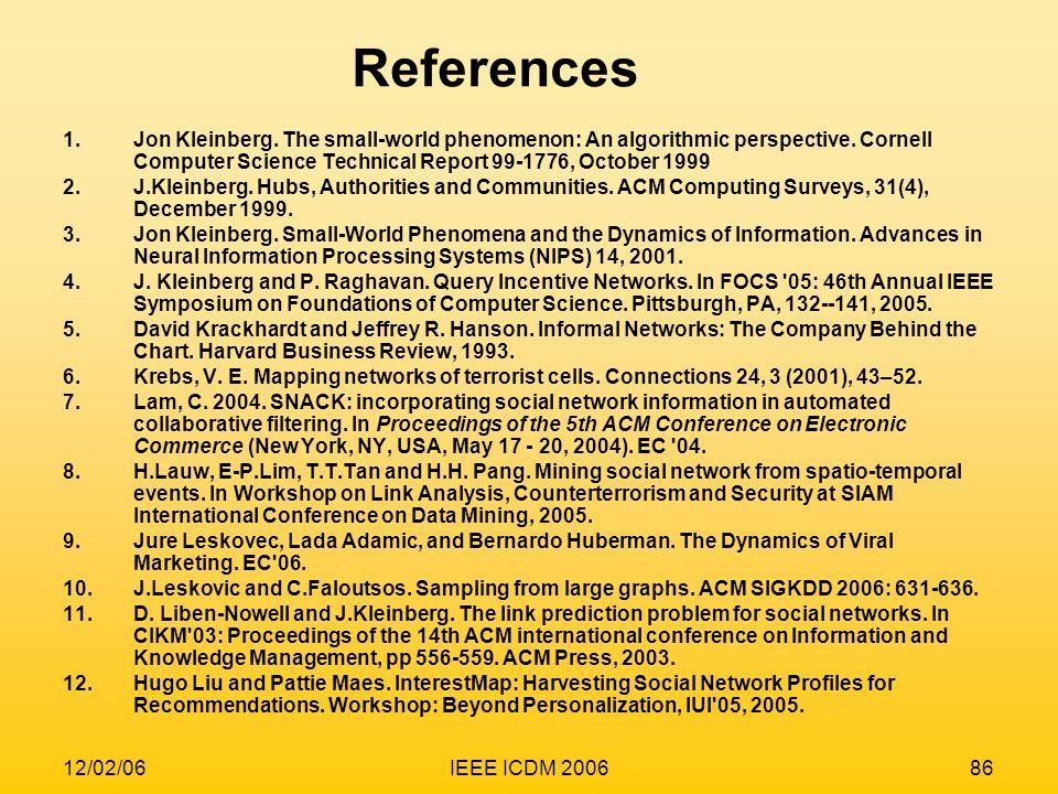 12/02/06IEEE ICDM 200686 1.Jon Kleinberg. The small-world phenomenon: An algorithmic perspective. Cornell Computer Science Technical Report 99-1776, O