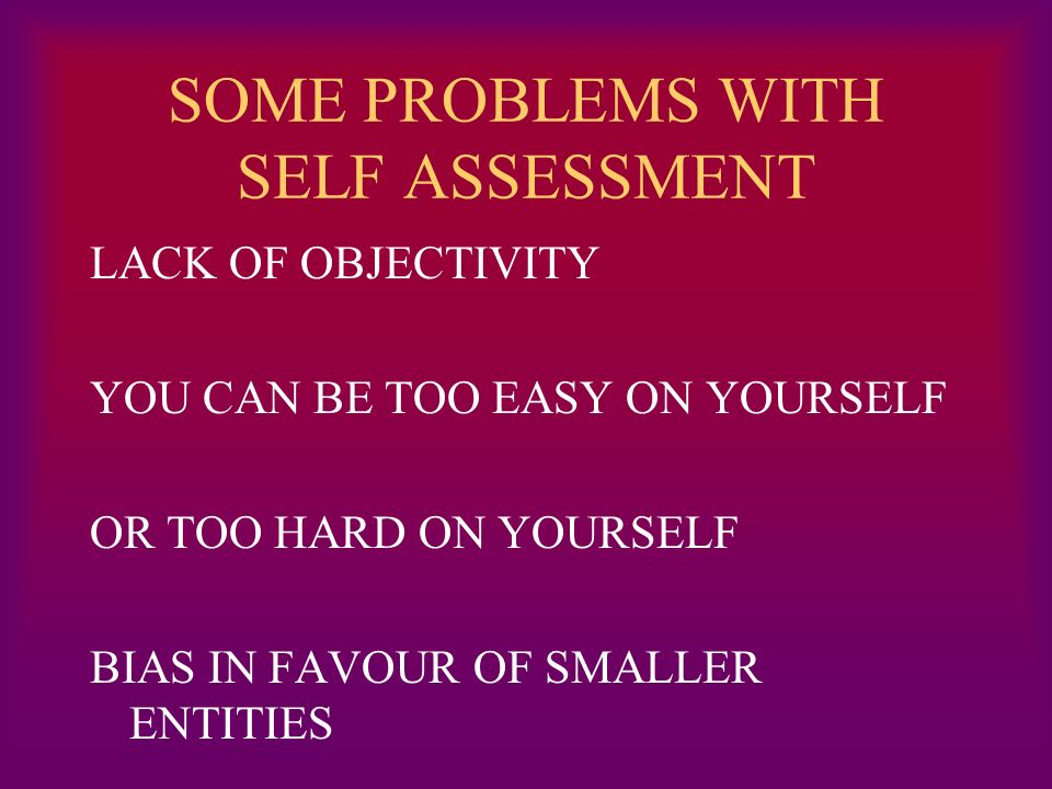 SOME PROBLEMS WITH SELF ASSESSMENT LACK OF OBJECTIVITY YOU CAN BE TOO EASY ON YOURSELF OR TOO HARD ON YOURSELF BIAS IN FAVOUR OF SMALLER ENTITIES