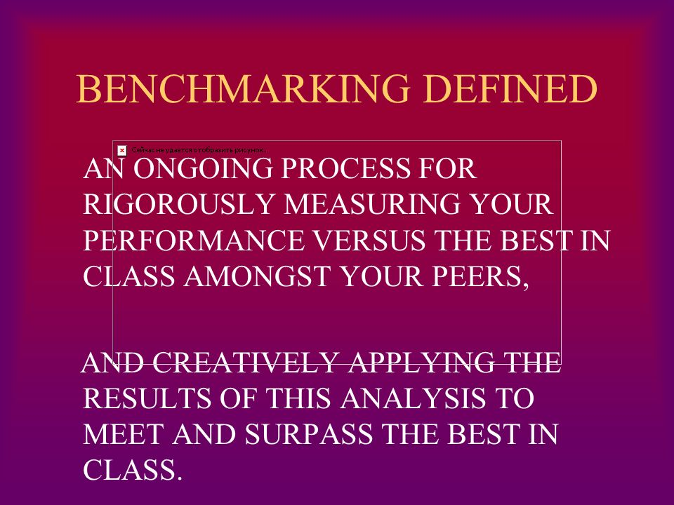 BENCHMARKING DEFINED AN ONGOING PROCESS FOR RIGOROUSLY MEASURING YOUR PERFORMANCE VERSUS THE BEST IN CLASS AMONGST YOUR PEERS, AND CREATIVELY APPLYING THE RESULTS OF THIS ANALYSIS TO MEET AND SURPASS THE BEST IN CLASS.
