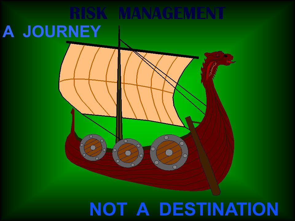 RISK MANAGEMENT A JOURNEY NOT A DESTINATION