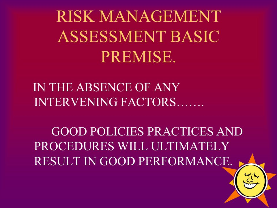 RISK MANAGEMENT ASSESSMENT BASIC PREMISE. IN THE ABSENCE OF ANY INTERVENING FACTORS…….