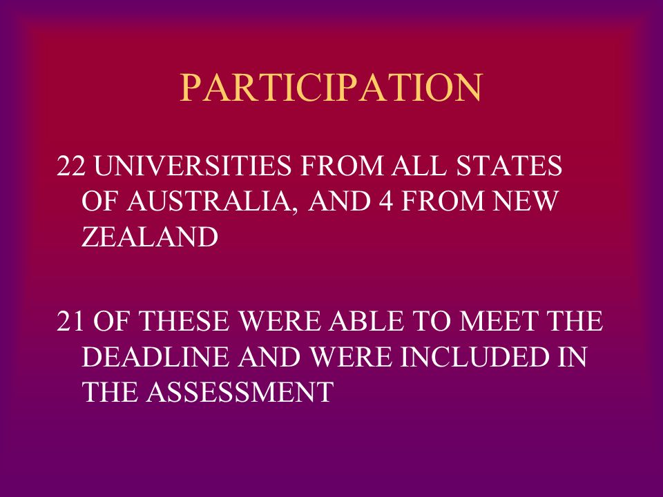 PARTICIPATION 22 UNIVERSITIES FROM ALL STATES OF AUSTRALIA, AND 4 FROM NEW ZEALAND 21 OF THESE WERE ABLE TO MEET THE DEADLINE AND WERE INCLUDED IN THE ASSESSMENT