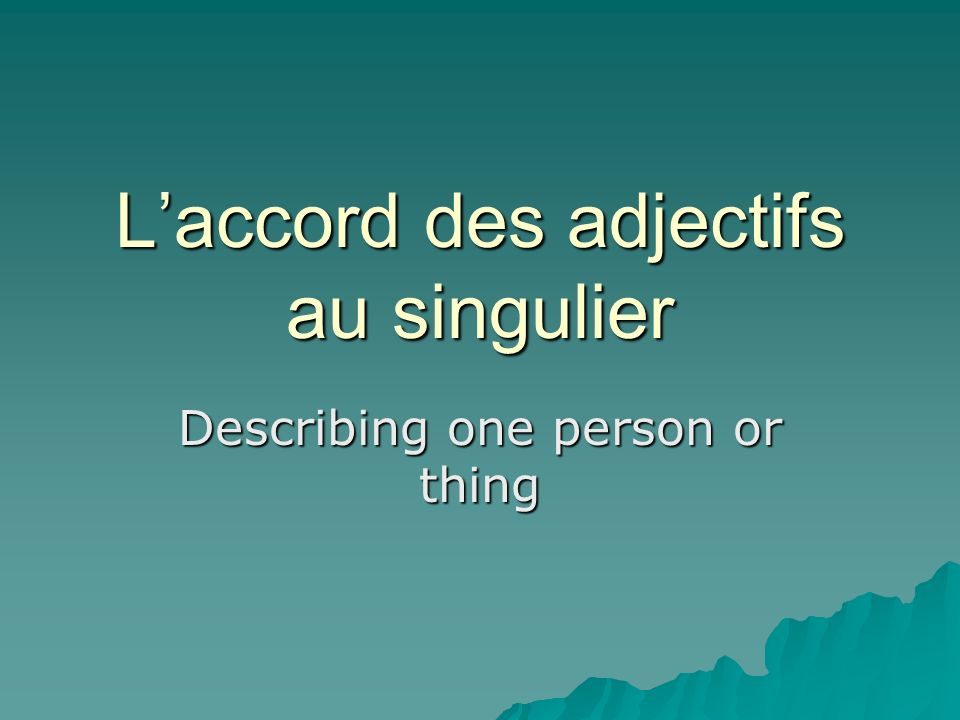 Laccord des adjectifs au singulier Describing one person or thing