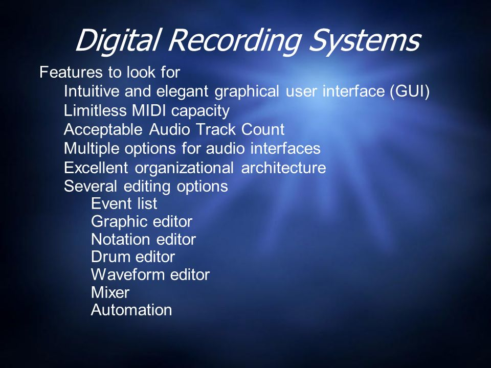 Digital Recording Systems Features to look for Intuitive and elegant graphical user interface (GUI) Limitless MIDI capacity Acceptable Audio Track Count Multiple options for audio interfaces Excellent organizational architecture Several editing options Event list Graphic editor Notation editor Drum editor Waveform editor Mixer Automation Features to look for Intuitive and elegant graphical user interface (GUI) Limitless MIDI capacity Acceptable Audio Track Count Multiple options for audio interfaces Excellent organizational architecture Several editing options Event list Graphic editor Notation editor Drum editor Waveform editor Mixer Automation