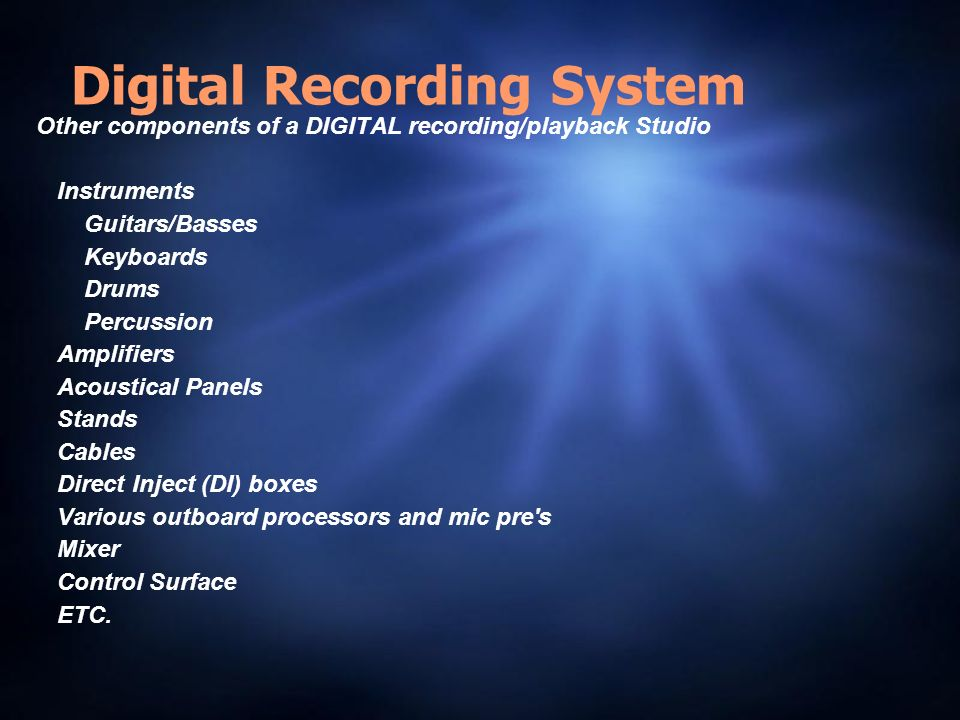 Digital Recording System Other components of a DIGITAL recording/playback Studio Instruments Guitars/Basses Keyboards Drums Percussion Amplifiers Acoustical Panels Stands Cables Direct Inject (DI) boxes Various outboard processors and mic pre s Mixer Control Surface ETC.