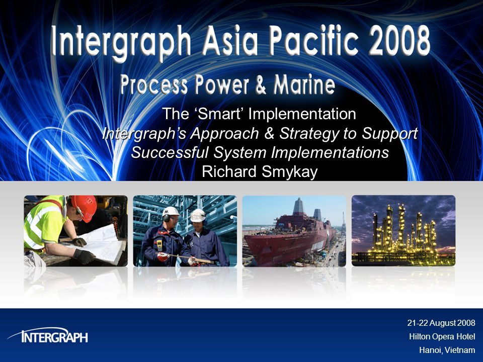 The Smart Implementation Intergraphs Approach & Strategy to Support Successful System Implementations Richard Smykay 21-22 August 2008 Hilton Opera Ho