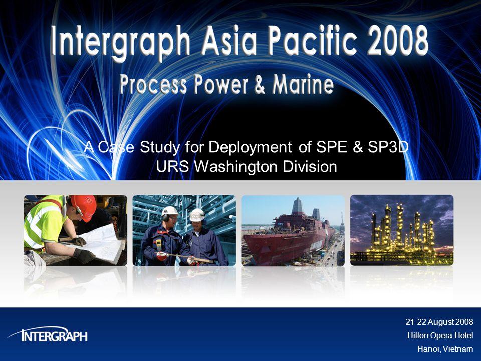 A Case Study for Deployment of SPE & SP3D URS Washington Division 21-22 August 2008 Hilton Opera Hotel Hanoi, Vietnam