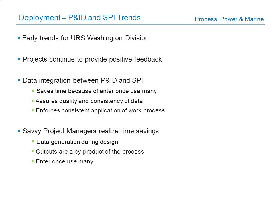 Deployment – P&ID and SPI Trends Early trends for URS Washington Division Projects continue to provide positive feedback Data integration between P&ID